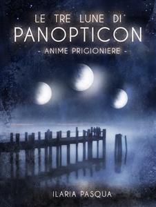 Le tre lune di Panopticon di Ilaria Pasqua